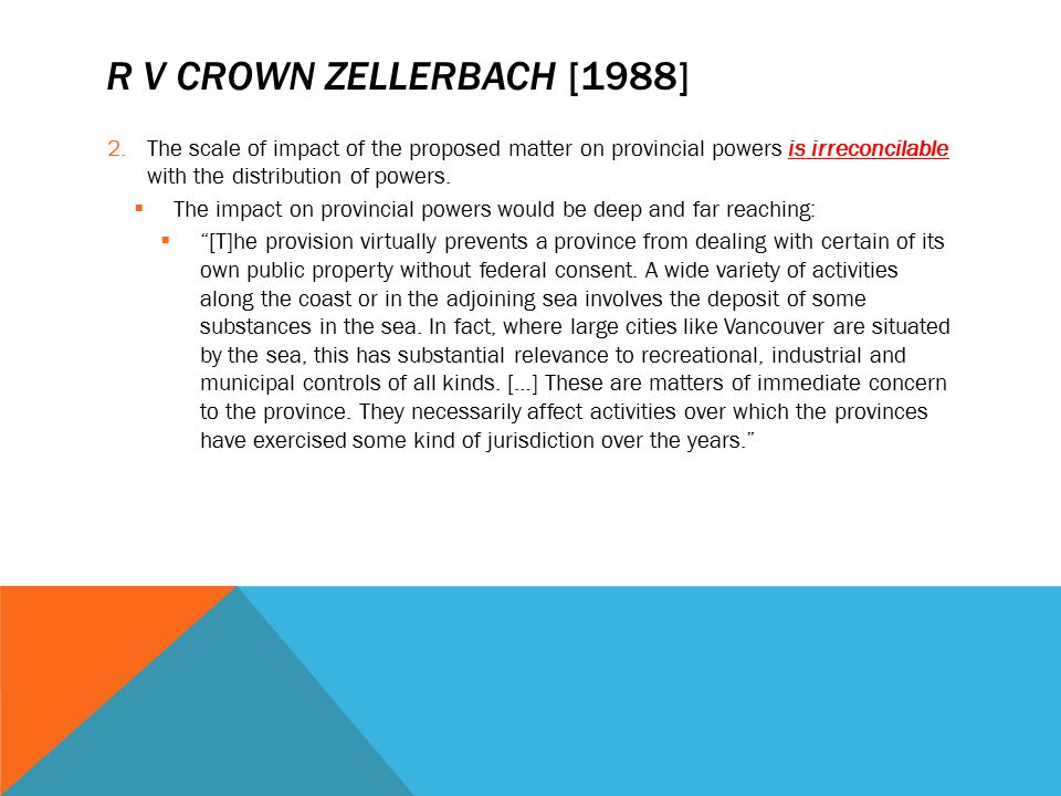 R v Crown Zellerbach [1988] The scale of impact of the proposed matter on provincial powers is irreconcilable with the distribution of powers.